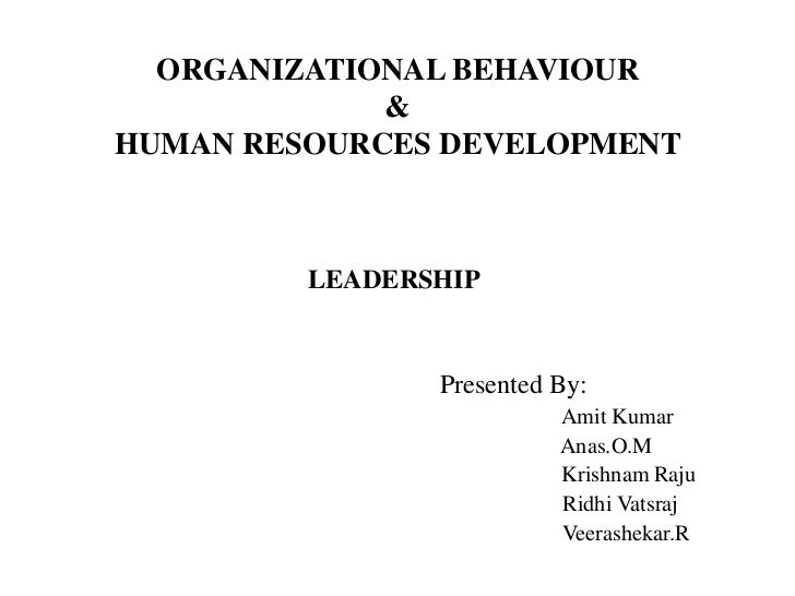 ORGANIZATIONAL BEHAVIOUR             &HUMAN RESOURCES DEVELOPMENT         LEADERSHIP                Presented By:         ...