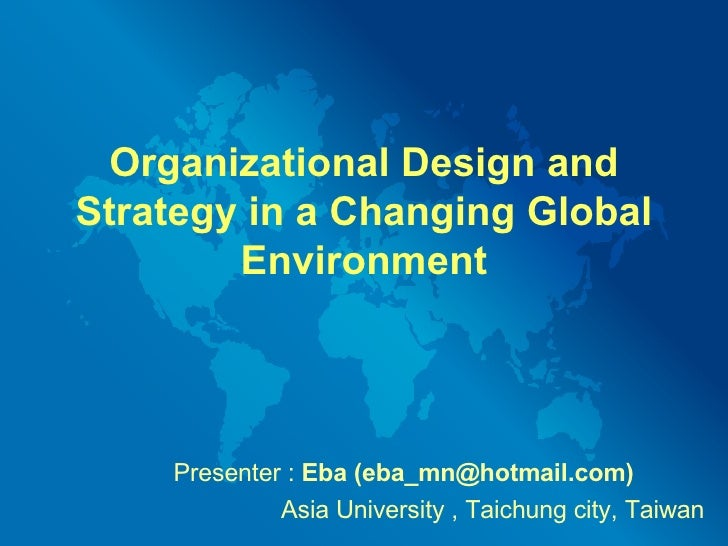 Organizational Design and Strategy in a Changing Global Environment Presenter :  Eba  (eba_mn@hotmail.com)   Asia Universi...