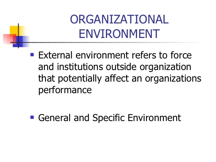ORGANIZATIONAL ENVIRONMENT <ul><li>External environment refers to force and institutions outside organization that potenti...