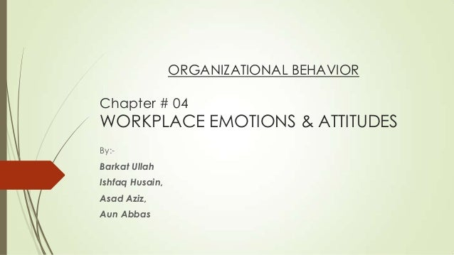 ORGANIZATIONAL BEHAVIOR Chapter # 04 WORKPLACE EMOTIONS & ATTITUDES By:- Barkat Ullah Ishfaq Husain, Asad Aziz, Aun Abbas