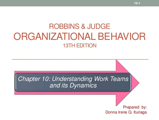 Organizational Behavior 13th Edition Robbins & Judge Part 3: Chapter 10, Understanding Work Teams and Its Dynamics