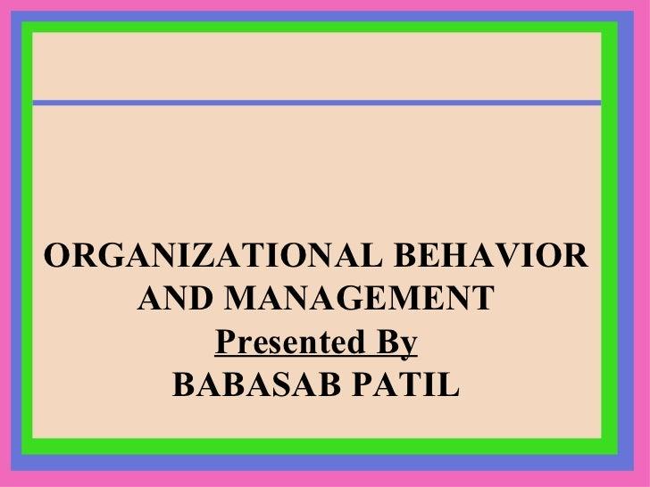 ORGANIZATIONAL BEHAVIOR AND MANAGEMENT Presented By BABASAB PATIL