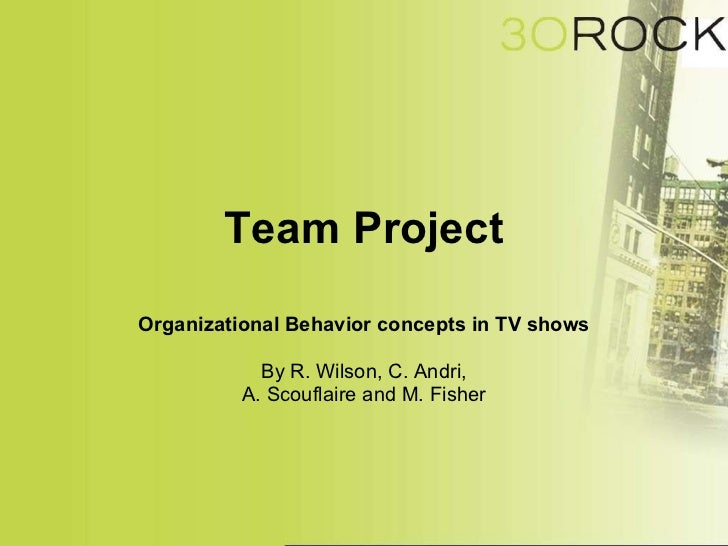 Team Project Organizational Behavior concepts in TV shows By R. Wilson, C. Andri, A. Scouflaire and M. Fisher