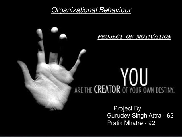 Organizational Behaviour Project By Gurudev Singh Attra - 62 Pratik Mhatre - 92 PROJECT ON MOTIVATION
