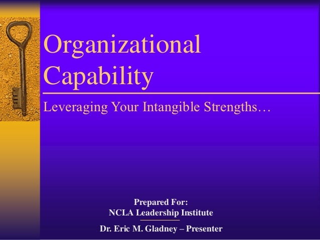OrganizationalCapabilityLeveraging Your Intangible Strengths…               Prepared For:           NCLA Leadership Instit...