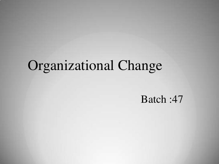 Organizational Change                 Batch :47