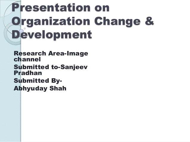 Presentation on Organization Change & Development Research Area-Image channel Submitted to-Sanjeev Pradhan Submitted ByAbh...