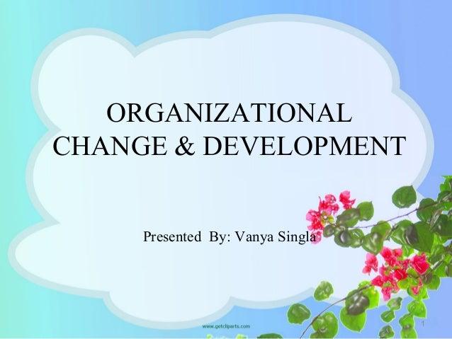 ORGANIZATIONAL CHANGE & DEVELOPMENT Presented By: Vanya Singla 1