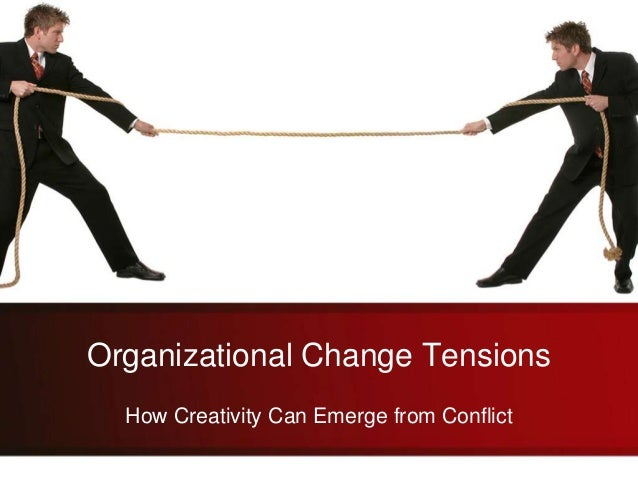 Organizational Change Tensions How Creativity Can Emerge from Conflict