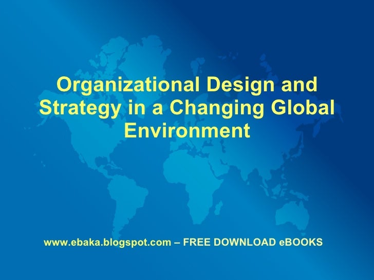 Organizational Design and Strategy in a Changing Global Environment www.ebaka.blogspot.com  – FREE DOWNLOAD eBOOKS