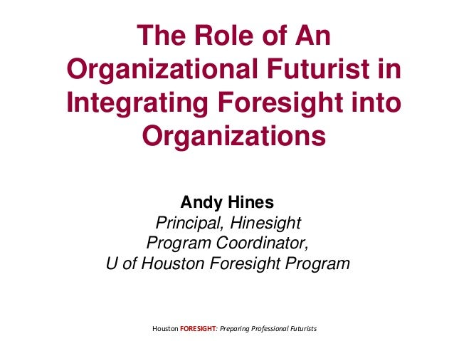 Houston FORESIGHT: Preparing Professional Futurists The Role of An Organizational Futurist in Integrating Foresight into O...