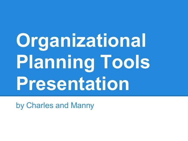 OrganizationalPlanning ToolsPresentationby Charles and Manny