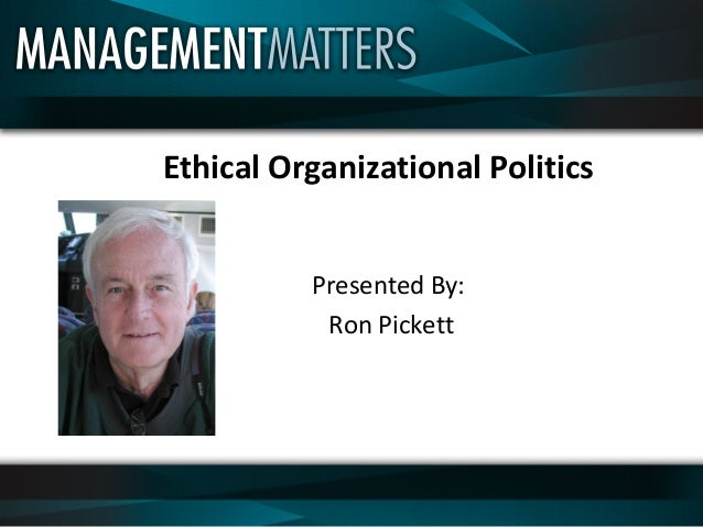 Ethical Organizational Politics Presented By: Ron Pickett