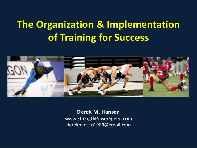 The Organization & Implementation of Training for Success  Derek M. Hansen www.StrengthPowerSpeed.com derekhansen1969@gmai...