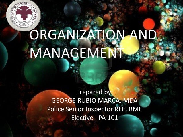 ORGANIZATION ANDMANAGEMENT             Prepared by:   GEORGE RUBIO MARCA, MDA  Police Senior Inspector REE, RME           ...