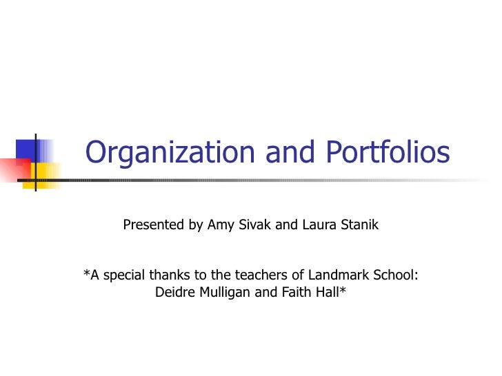 Organization and Portfolios Presented by Amy Sivak and Laura Stanik *A special thanks to the teachers of Landmark School: ...