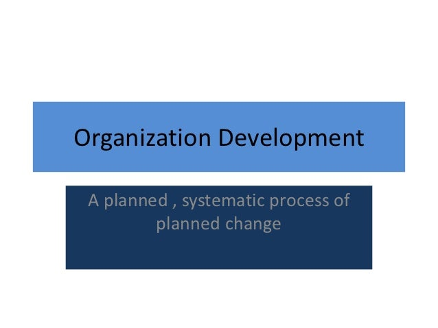 Organization Development A planned , systematic process of         planned change