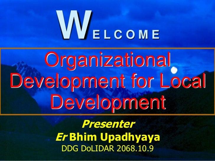 W      ELCOME   OrganizationalDevelopment for Local    Development         Presenter    Er Bhim Upadhyaya     DDG DoLIDAR ...