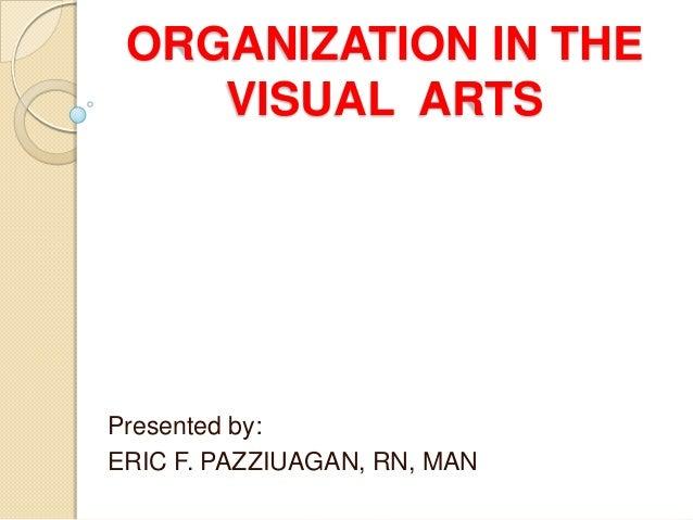 ORGANIZATION IN THE    VISUAL ARTSPresented by:ERIC F. PAZZIUAGAN, RN, MAN