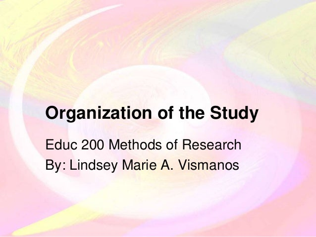 Organization of the Study Educ 200 Methods of Research By: Lindsey Marie A. Vismanos