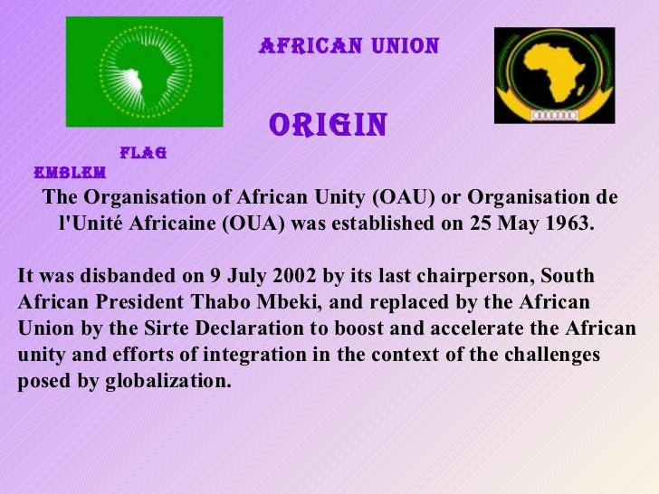 African union ORIGIN   FLAG  EMBLEM The Organisation of African Unity (OAU) or Organisation de l'Unité Africaine (OUA) was...