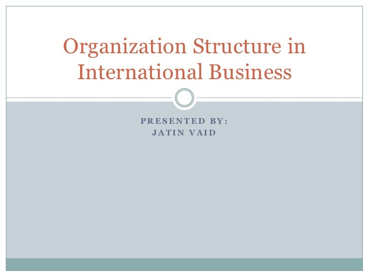 Organization Structure in International Business       PRESENTED BY:         JATIN VAID