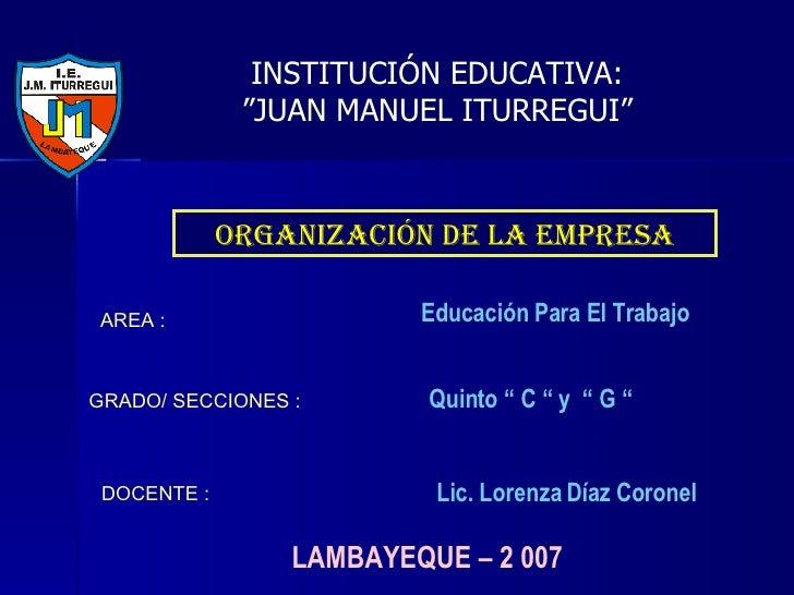 """LAMBAYEQUE – 2 007 ORGANIZACIÓN DE LA EMPRESA INSTITUCIÓN EDUCATIVA: """" JUAN MANUEL ITURREGUI"""" AREA : Educación Para El Tra..."""