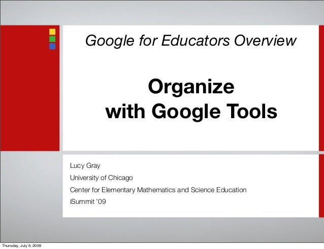 Google for Educators Overview Organize with Google Tools Lucy Gray University of Chicago Center for Elementary Mathematics...