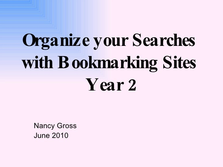 Organize your Searches  with Bookmarking Sites  Year 2 Nancy Gross June 2010