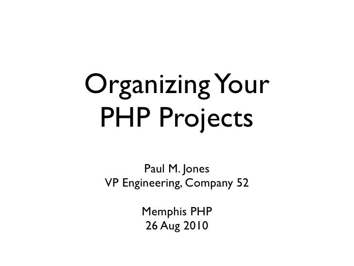Organizing Your  PHP Projects         Paul M. Jones  VP Engineering, Company 52         Memphis PHP        26 Aug 2010