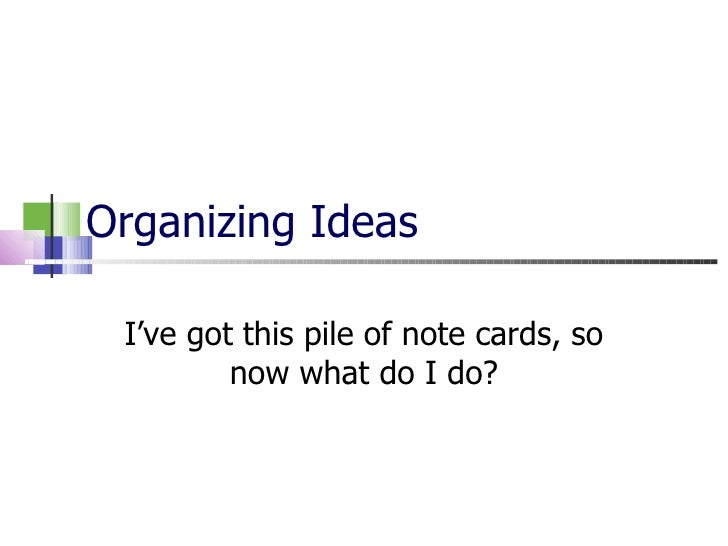 Organizing Ideas I've got this pile of note cards, so now what do I do?