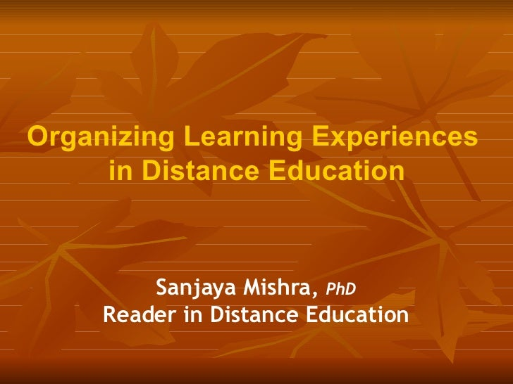 Organizing Learning Experiences  in Distance Education Sanjaya Mishra,  PhD Reader in Distance Education