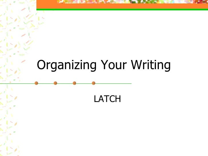 Organizing Your Writing LATCH
