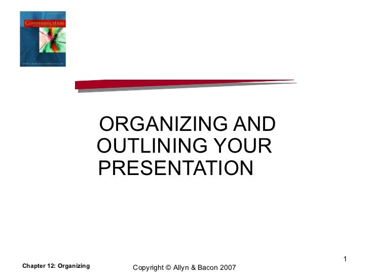 ORGANIZING AND OUTLINING YOUR PRESENTATION  Chapter 12: Organizing Copyright © Allyn & Bacon 2007