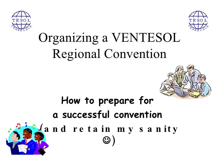 Organizing a VENTESOL Regional Convention How to prepare for  a successful convention  (and retain my sanity   )