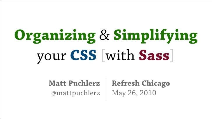 Organizing & Simplifying   your CSS [with Sass]     Matt Puchlerz   Refresh Chicago     @mattpuchlerz   May 26, 2010