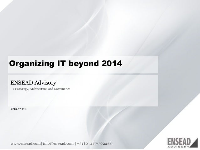 11  Organizing IT beyond 2014  ENSEAD Advisory  IT Strategy, Architecture, and Governance  Version 2.1  www.ensead.com  in...