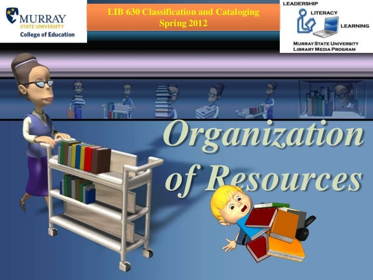 LIB 630 Classification and Cataloging            Spring 2012             Organization             of Resources