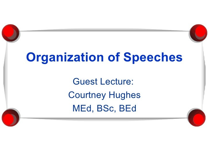 Organization of Speeches Guest Lecture:  Courtney Hughes MEd, BSc, BEd