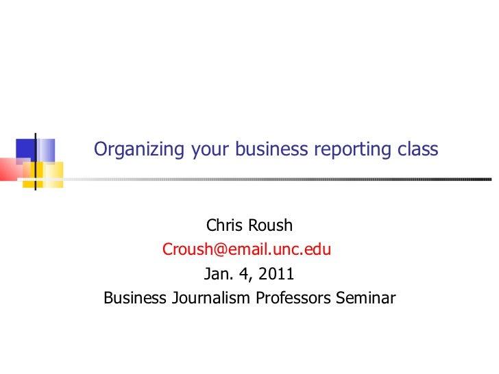 Organizing your business reporting class Chris Roush [email_address]   Jan. 4, 2011 Business Journalism Professors Seminar