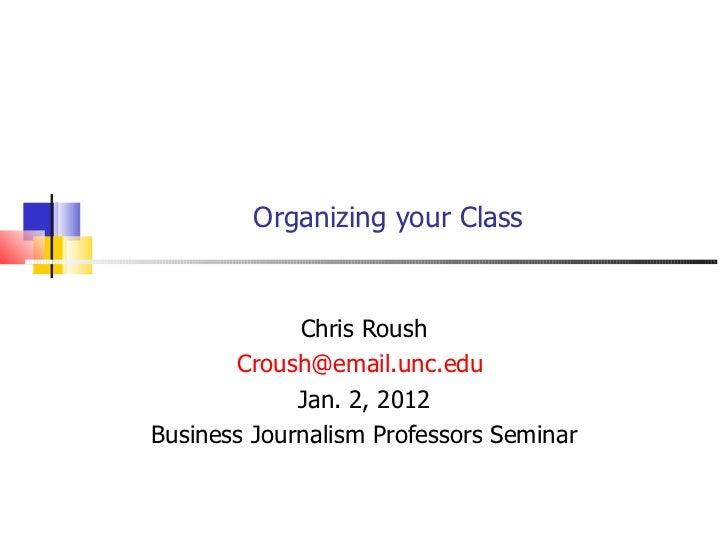 Organizing your Class Chris Roush [email_address]   Jan. 2, 2012 Business Journalism Professors Seminar