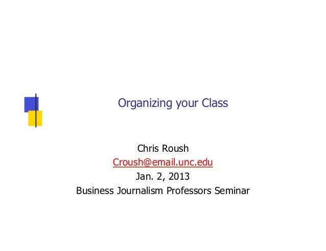 Organizing your Class             Chris Roush        Croush@email.unc.edu             Jan. 2, 2013Business Journalism Prof...