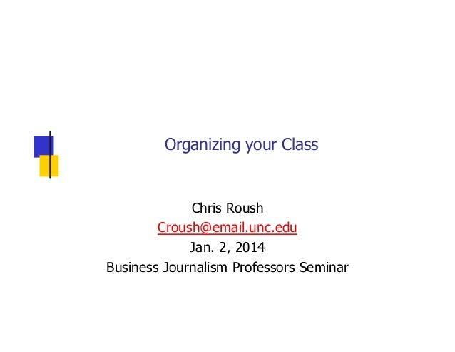 Organizing your Class  Chris Roush Croush@email.unc.edu Jan. 2, 2014 Business Journalism Professors Seminar