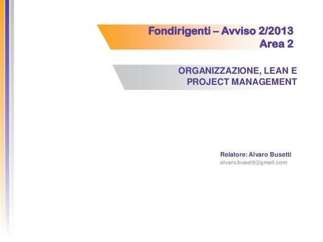 Fondirigenti – Avviso 2/2013 Area 2 ORGANIZZAZIONE, LEAN E PROJECT MANAGEMENT Relatore: Alvaro Busetti alvaro.busetti@gmai...