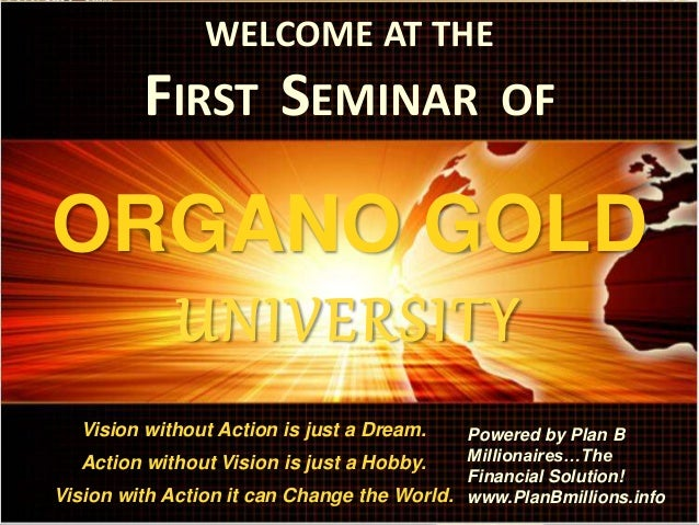 WELCOME AT THE FIRST SEMINAR OF ORGANO GOLD UNIVERSITY Vision without Action is just a Dream. Action without Vision is jus...