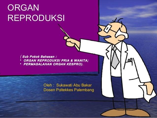 ORGAN REPRODUKSI ( Sub Pokok Bahasan :  ORGAN REPRODUKSI PRIA & WANITA;  PERMASALAHAN ORGAN KESPRO). Oleh : Sukawati Abu...