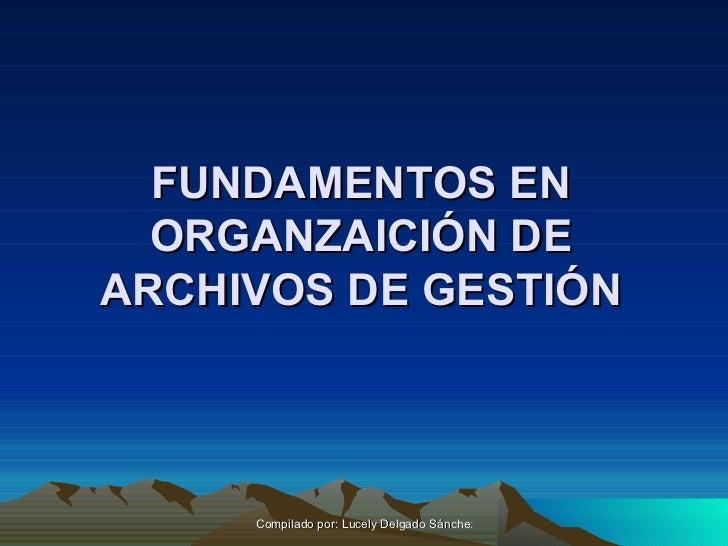 FUNDAMENTOS EN ORGANZAICIÓN DE ARCHIVOS DE GESTIÓN