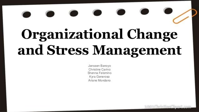 organizational change and stress Organizational change and stress management are widely accepted as two major issues in organizational life today (vakola & nikolaou, 2005) if there is one constant in the business world, it is change (washington & hacker, 2005) but with change, stress will normally follow change is defined as .