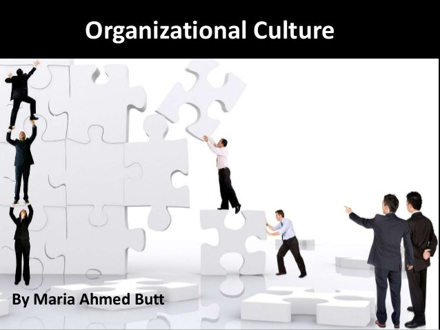 Organizational Culture  By Maria Ahmed Butt