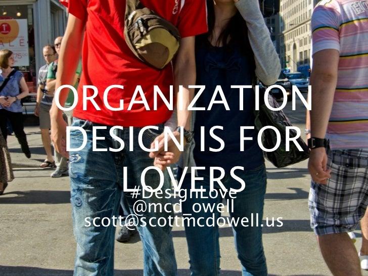 ORGANIZATIONDESIGN IS FOR   LOVERS    #DesignLove       @mcd_owell scott@scottmcdowell.us